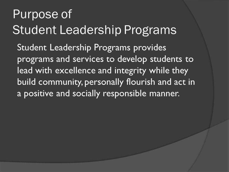 Purpose of Student Leadership Programs Student Leadership Programs provides programs and services to develop students to lead with excellence and integrity while they build community, personally flourish and act in a positive and socially responsible manner.
