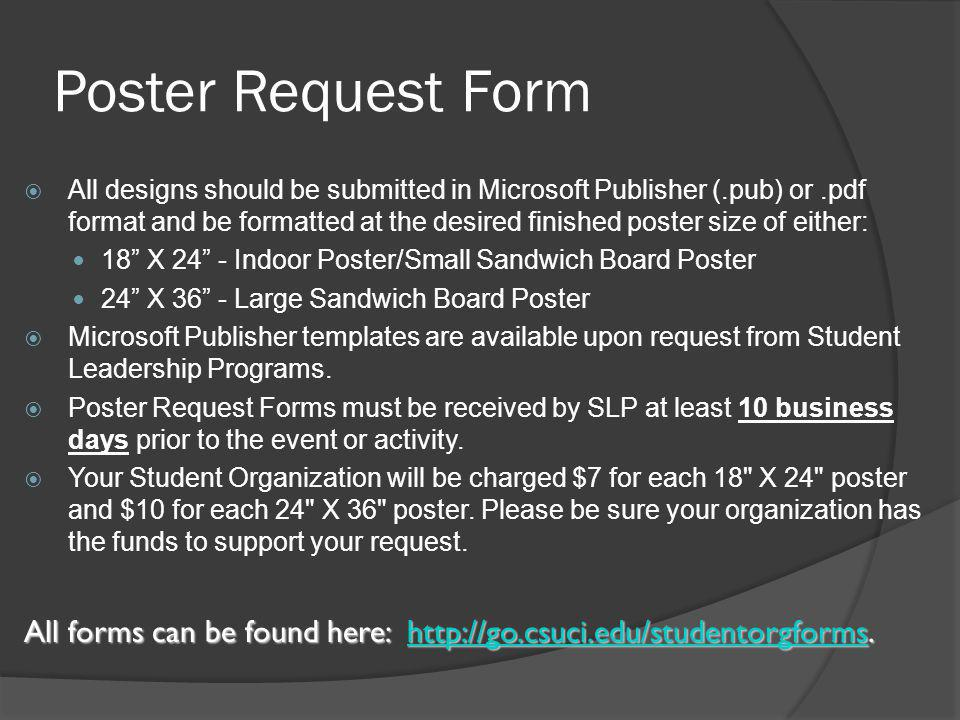 Poster Request Form  All designs should be submitted in Microsoft Publisher (.pub) or.pdf format and be formatted at the desired finished poster size of either: 18 X 24 - Indoor Poster/Small Sandwich Board Poster 24 X 36 - Large Sandwich Board Poster  Microsoft Publisher templates are available upon request from Student Leadership Programs.