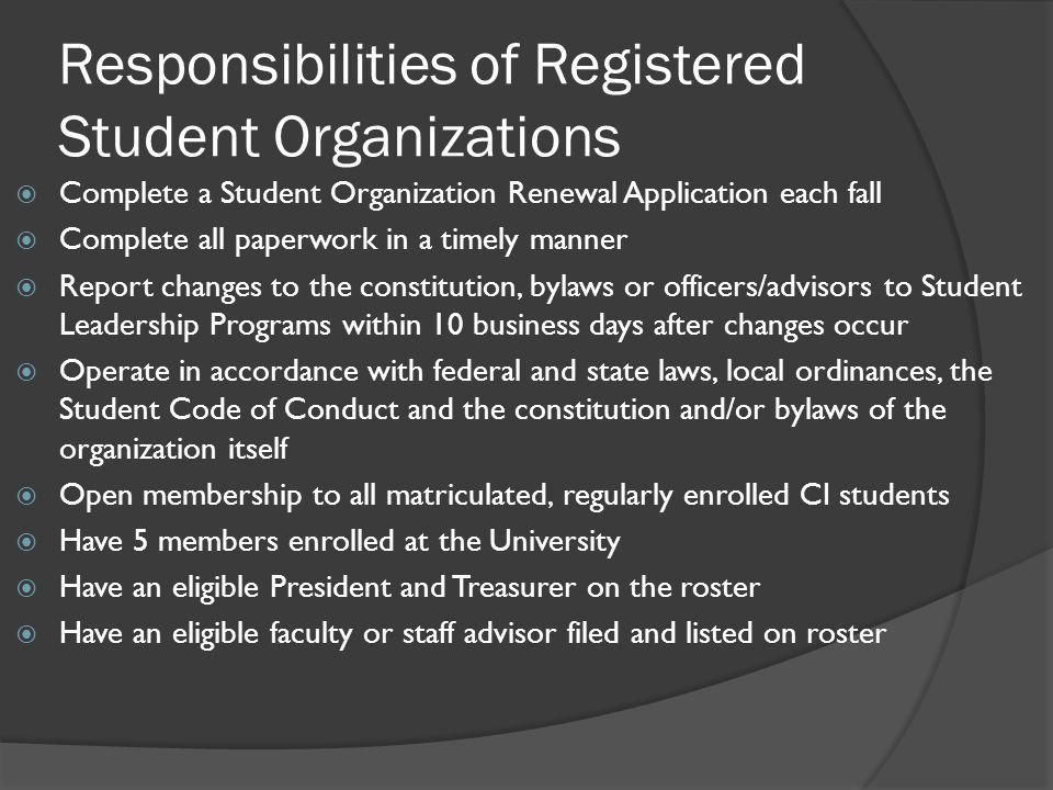 Responsibilities of Registered Student Organizations  Complete a Student Organization Renewal Application each fall  Complete all paperwork in a timely manner  Report changes to the constitution, bylaws or officers/advisors to Student Leadership Programs within 10 business days after changes occur  Operate in accordance with federal and state laws, local ordinances, the Student Code of Conduct and the constitution and/or bylaws of the organization itself  Open membership to all matriculated, regularly enrolled CI students  Have 5 members enrolled at the University  Have an eligible President and Treasurer on the roster  Have an eligible faculty or staff advisor filed and listed on roster
