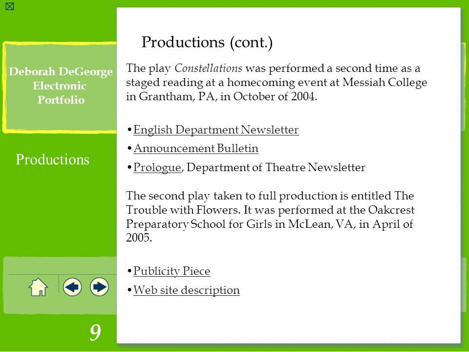 Click to edit Master text styles Second level 9 Deborah DeGeorge Electronic Portfolio Productions (cont.) Productions The play Constellations was performed a second time as a staged reading at a homecoming event at Messiah College in Grantham, PA, in October of 2004.