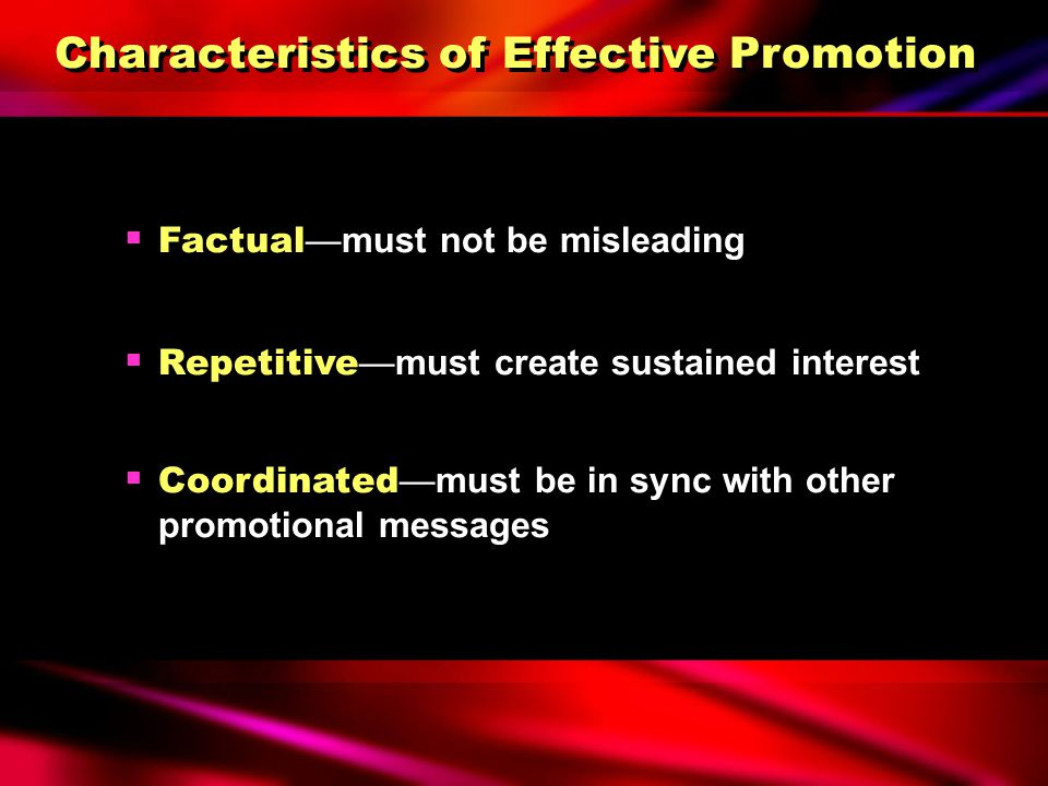 Characteristics of Effective Promotion  Persuasive —must convince customers that the product or company can satisfy specific needs  Relevant —must b