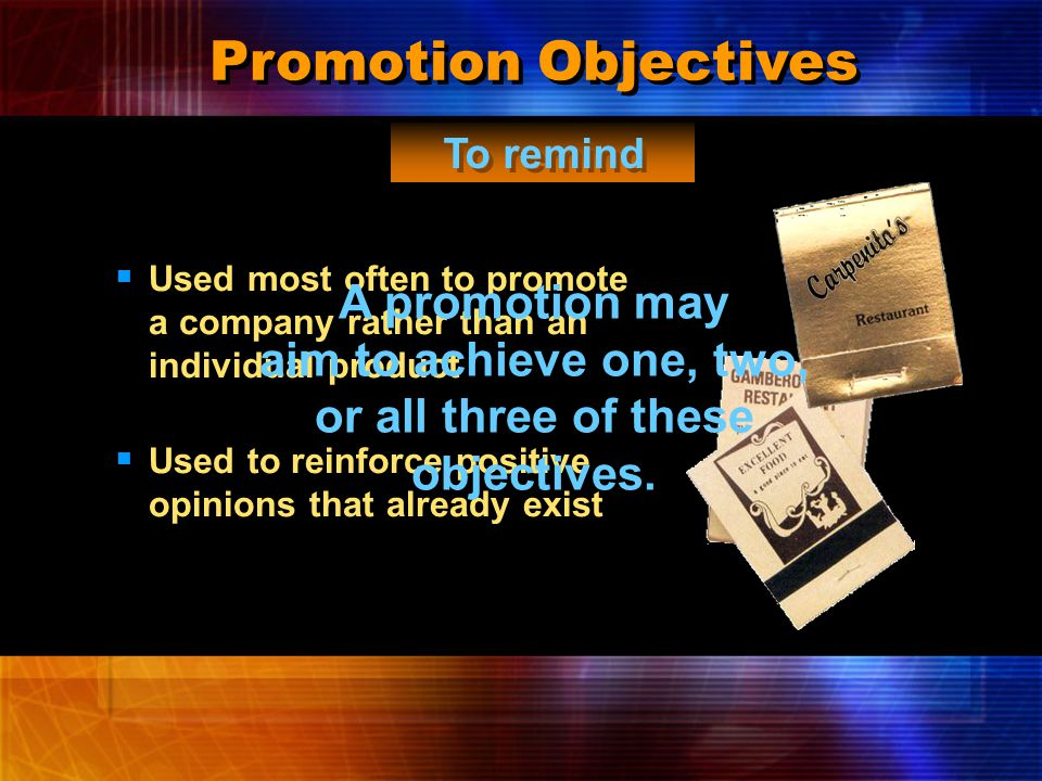 Promotion Objectives  Used most often with highly competitive products  Often includes incentives To persuade  Used to stimulate action  Sometimes