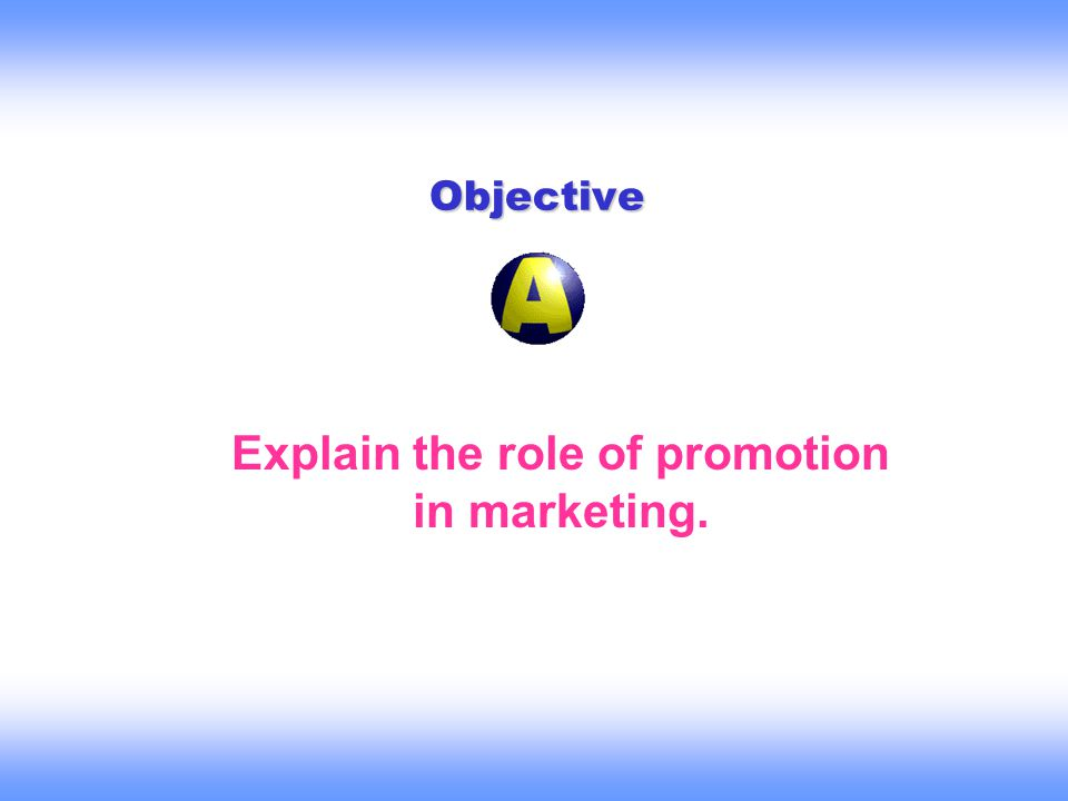Objective Explain the role of promotion in marketing.