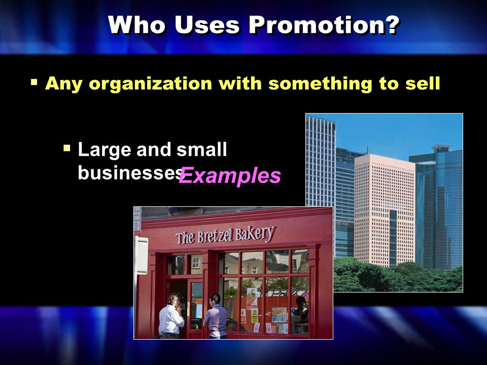  Any organization with something to sell Who Uses Promotion?  Large and small businesses Examples