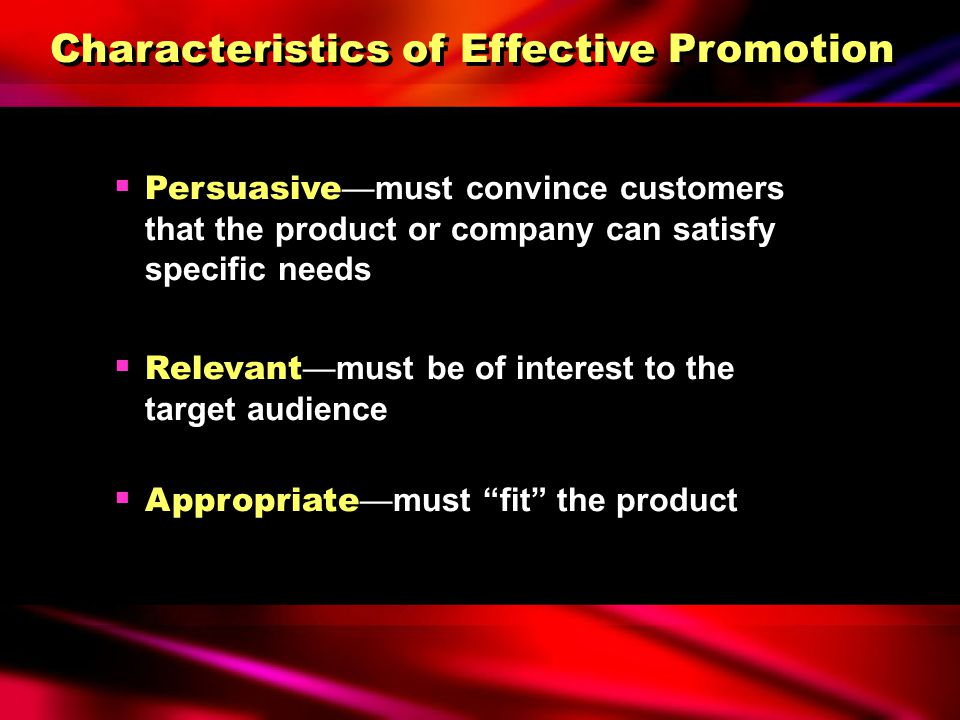 Characteristics of Effective Promotion  Persuasive —must convince customers that the product or company can satisfy specific needs  Relevant —must be of interest to the target audience  Appropriate —must fit the product