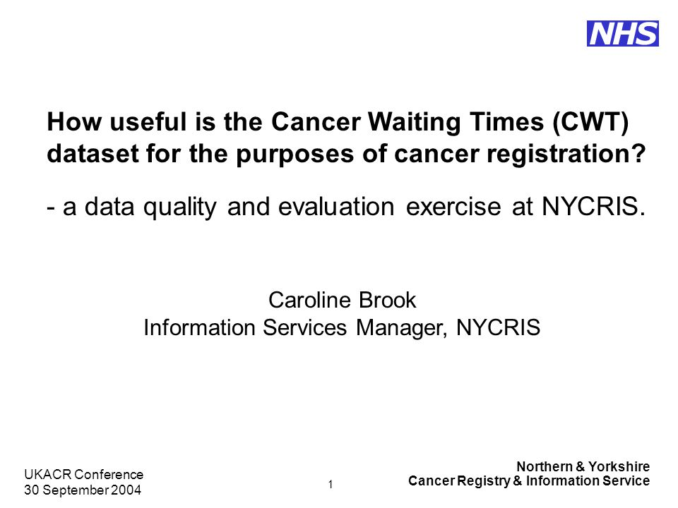 Northern & Yorkshire Cancer Registry & Information Service NHS UKACR Conference 30 September 2004 12 Conclusion CWT dataset is a useful early source of initial notification for cancer registries but does not cover all required cases.