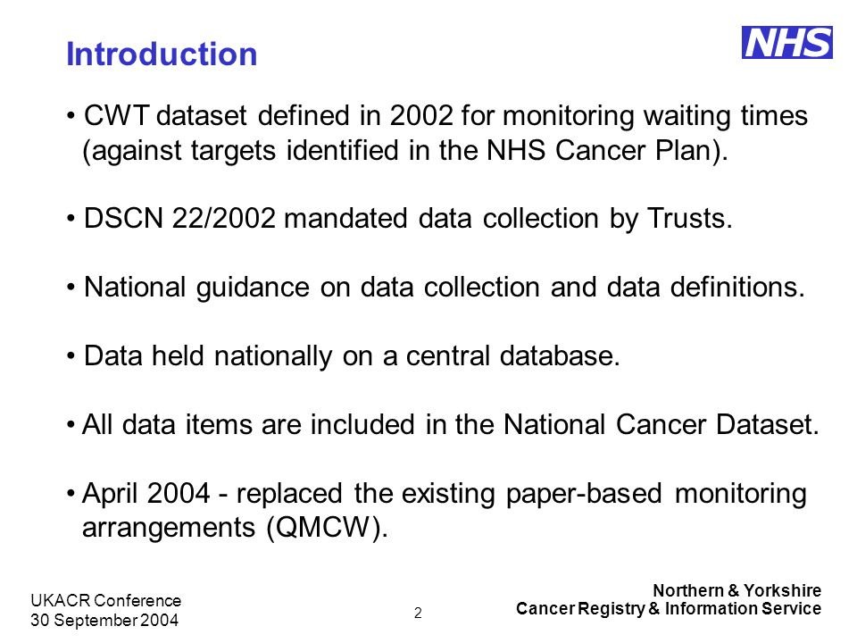 Northern & Yorkshire Cancer Registry & Information Service NHS UKACR Conference 30 September 2004 3 What does the CWT dataset contain.