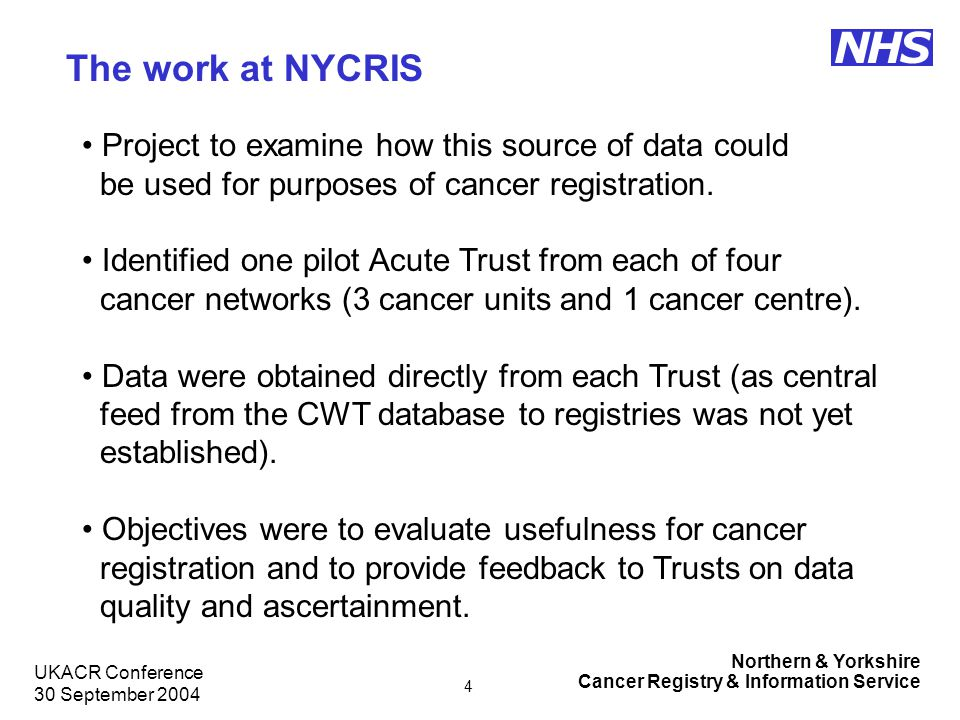 Northern & Yorkshire Cancer Registry & Information Service NHS UKACR Conference 30 September 2004 5 Method Trusts extracted confirmed cases of cancer with one or more of 3 specified dates between 01/01/04 and 31/03/04.