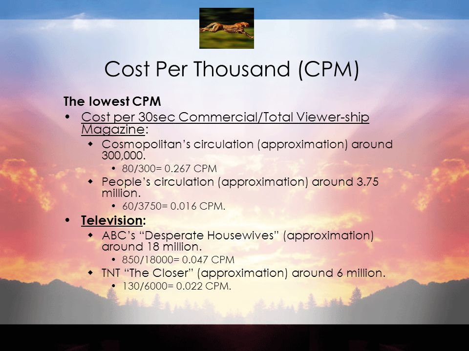 Cost Per Thousand (CPM) The lowest CPM Cost per 30sec Commercial/Total Viewer-ship Magazine:  Cosmopolitan's circulation (approximation) around 300,000.