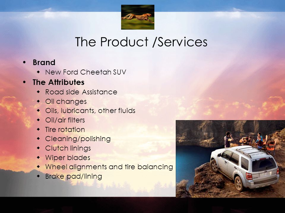 The Product /Services Brand  New Ford Cheetah SUV The Attributes  Road side Assistance  Oil changes  Oils, lubricants, other fluids  Oil/air filters  Tire rotation  Cleaning/polishing  Clutch linings  Wiper blades  Wheel alignments and tire balancing  Brake pad/lining