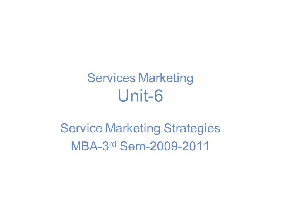 Services Marketing Unit-6 Service Marketing Strategies MBA-3 rd Sem-2009-2011