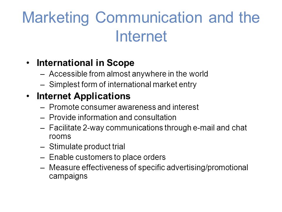 Marketing Communication and the Internet International in Scope –Accessible from almost anywhere in the world –Simplest form of international market entry Internet Applications –Promote consumer awareness and interest –Provide information and consultation –Facilitate 2-way communications through e-mail and chat rooms –Stimulate product trial –Enable customers to place orders –Measure effectiveness of specific advertising/promotional campaigns