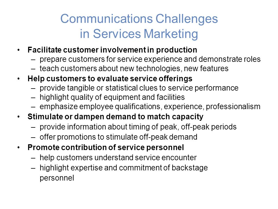 Communications Challenges in Services Marketing Facilitate customer involvement in production –prepare customers for service experience and demonstrate roles –teach customers about new technologies, new features Help customers to evaluate service offerings –provide tangible or statistical clues to service performance –highlight quality of equipment and facilities –emphasize employee qualifications, experience, professionalism Stimulate or dampen demand to match capacity –provide information about timing of peak, off-peak periods –offer promotions to stimulate off-peak demand Promote contribution of service personnel –help customers understand service encounter –highlight expertise and commitment of backstage personnel