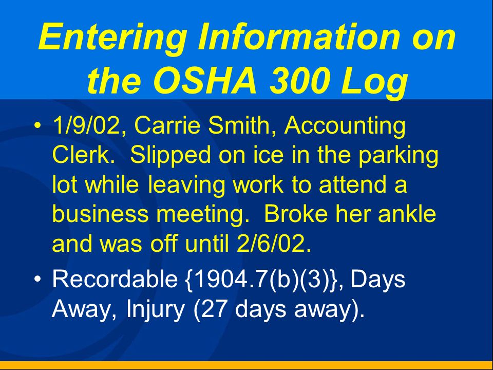 Entering Information on the OSHA 300 Log 1/4/02, Pat James, Electrician in Maintenance, was shot in the left shoulder by his ex-wife with a shotgun. I