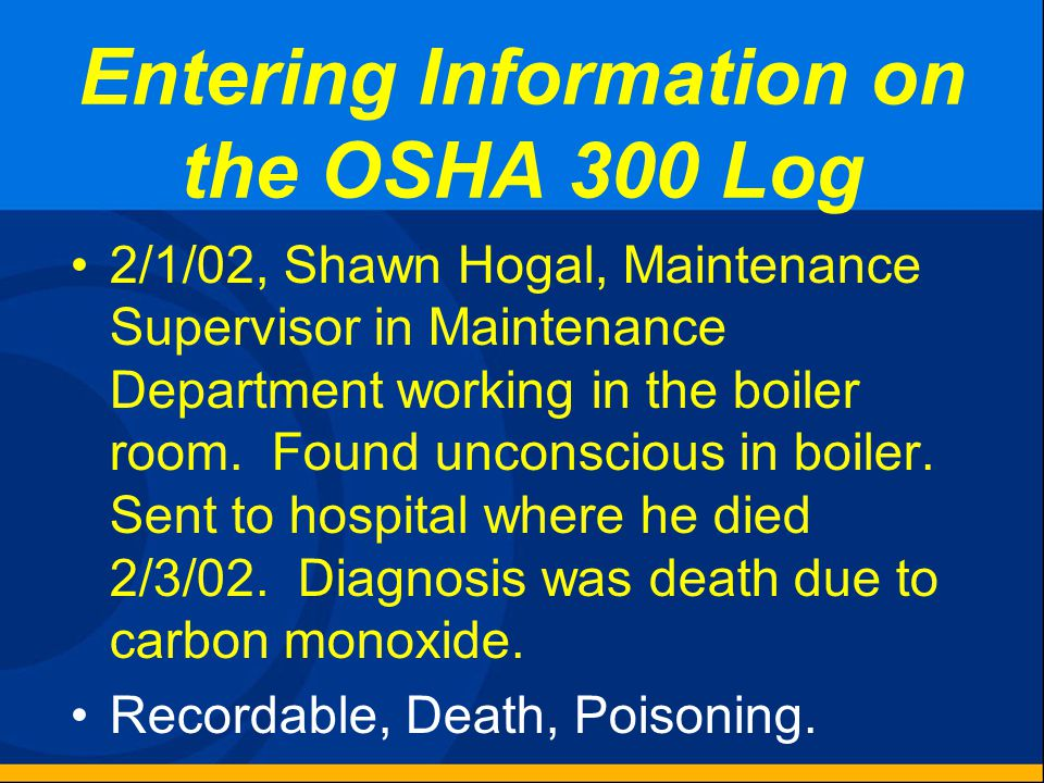 Entering Information on the OSHA 300 Log 1/23/02, Allen Ghouleah, Welder in Welding Department, developed flash burn in both eyes. Received prescripti