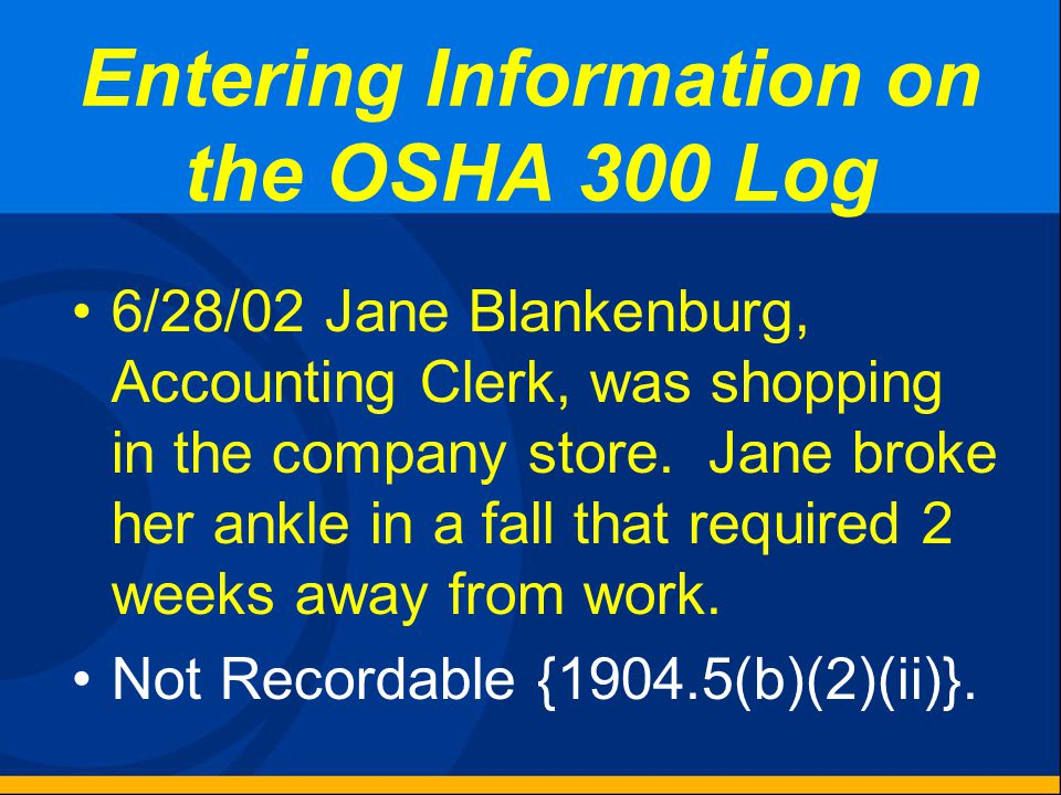 Entering Information on the OSHA 300 Log 6/26/02 Linda Cronin, Registrar in the Training Department, tripped on chair leg in the lunchroom when runnin