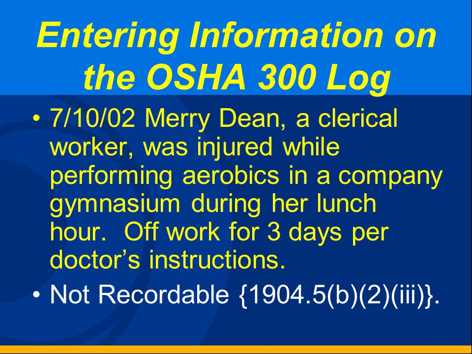 Entering Information on the OSHA 300 Log 6/28/02 Jane Blankenburg, Accounting Clerk, was shopping in the company store. Jane broke her ankle in a fall