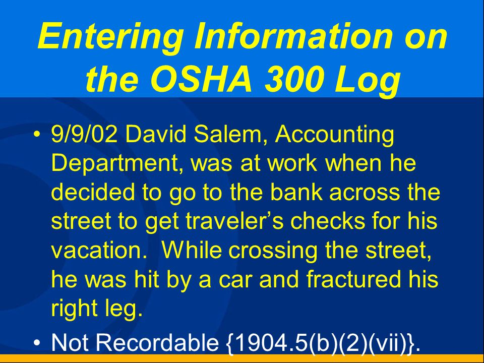 Entering Information on the OSHA 300 Log 7/16/02 John Doe, Shop Foreman, had a diabetic incident that occurred while he was working. Not Recordable {1