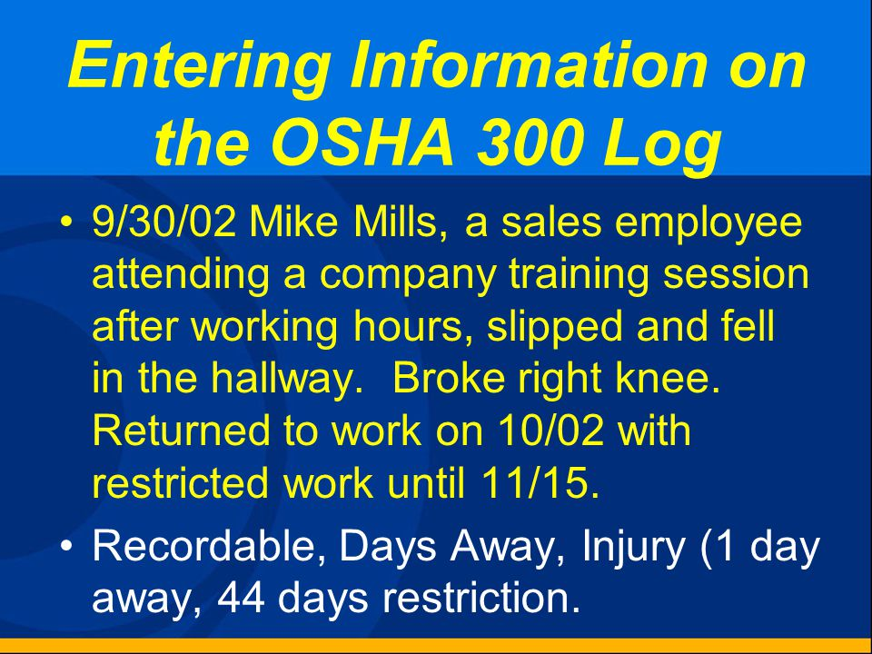 Entering Information on the OSHA 300 Log 9/30/02 Leslie Mitchell, Accounting Department, was shot in left foot during a robbery attempt at the office
