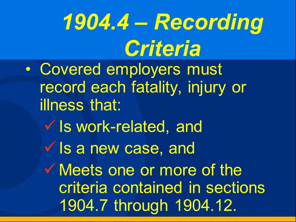 Recordkeeping Forms and Recording Criteria  1904.4 Recording criteria  1904.5 Work-relatedness  1904.6 New case  1904.7 General recording criteria