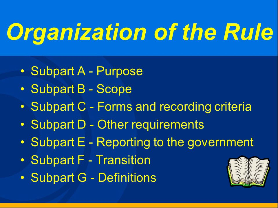 Organization of the Rule Subpart A - Purpose Subpart B - Scope Subpart C - Forms and recording criteria Subpart D - Other requirements Subpart E - Reporting to the government Subpart F - Transition Subpart G - Definitions
