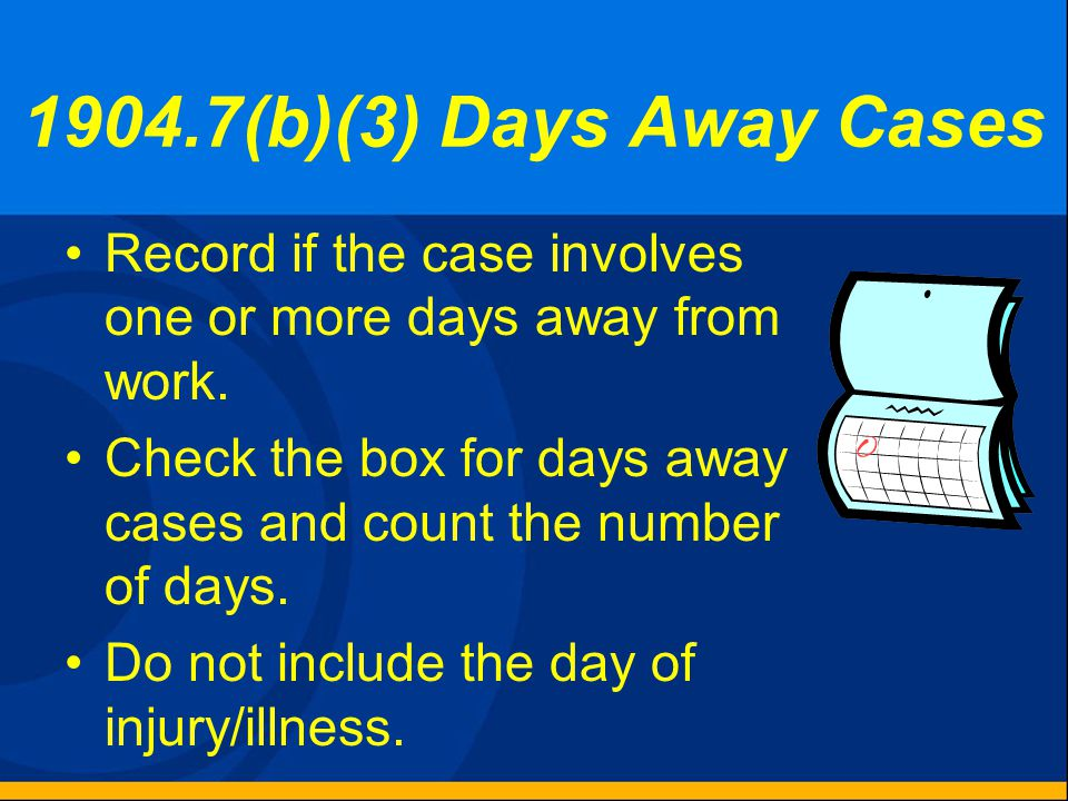 1904.7 – General Recording Criteria An injury or illness is recordable if it results in one or more of the following: –Death. –Days away from work. –R