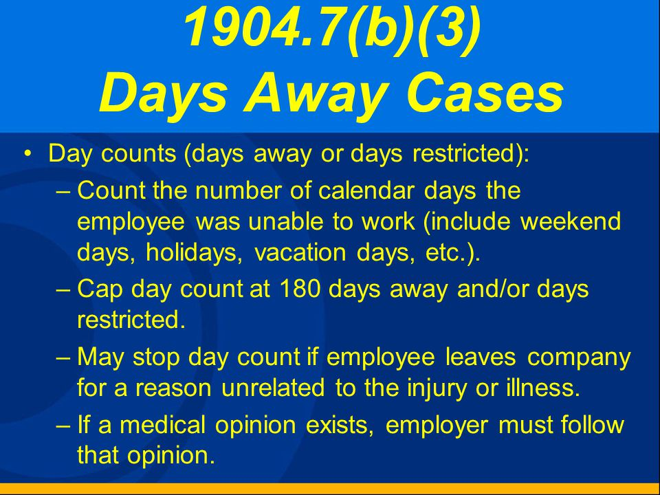 1904.7(b)(3) Days Away Cases Record if the case involves one or more days away from work. Check the box for days away cases and count the number of da