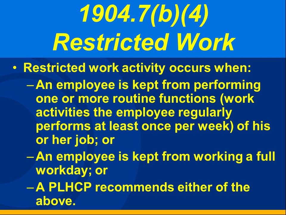 1904.7(b)(4) Restricted Work Cases Record if the case involves one or more days of restricted work or job transfer. Check the box for restricted/trans