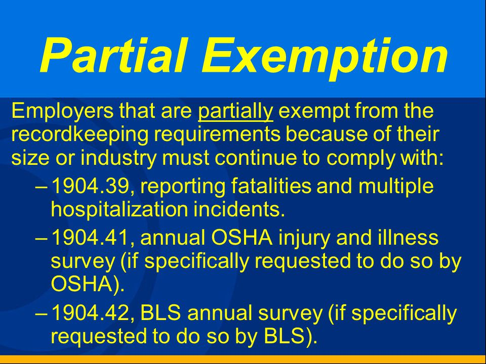 Partial Exemption Employers that are partially exempt from the recordkeeping requirements because of their size or industry must continue to comply with: –1904.39, reporting fatalities and multiple hospitalization incidents.
