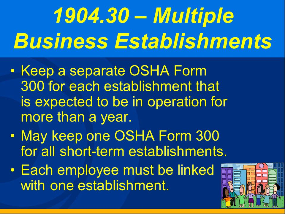 Subpart D Other Requirements 1904.30 Multiple business establishments 1904.31 Covered employees 1904.32 Annual summary 1904.33 Retention and updating