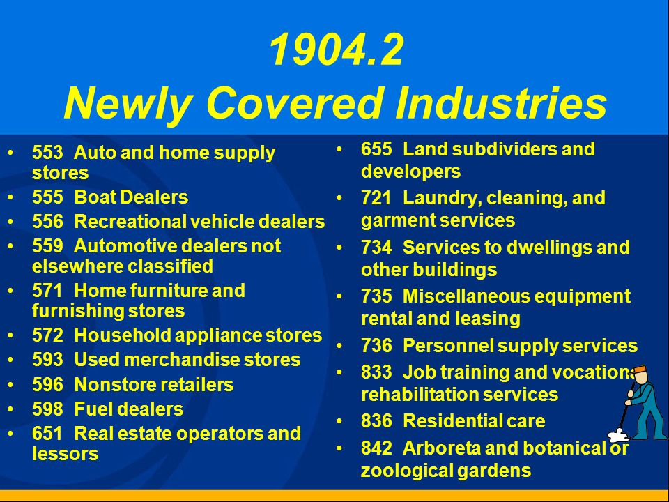 1904.2 Newly Covered Industries 553 Auto and home supply stores 555 Boat Dealers 556 Recreational vehicle dealers 559 Automotive dealers not elsewhere classified 571 Home furniture and furnishing stores 572 Household appliance stores 593 Used merchandise stores 596 Nonstore retailers 598 Fuel dealers 651 Real estate operators and lessors 655 Land subdividers and developers 721 Laundry, cleaning, and garment services 734 Services to dwellings and other buildings 735 Miscellaneous equipment rental and leasing 736 Personnel supply services 833 Job training and vocational rehabilitation services 836 Residential care 842 Arboreta and botanical or zoological gardens