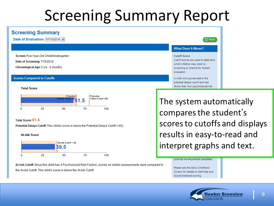 9 Screening Summary Report The system automatically compares the student's scores to cutoffs and displays results in easy-to-read and interpret graphs