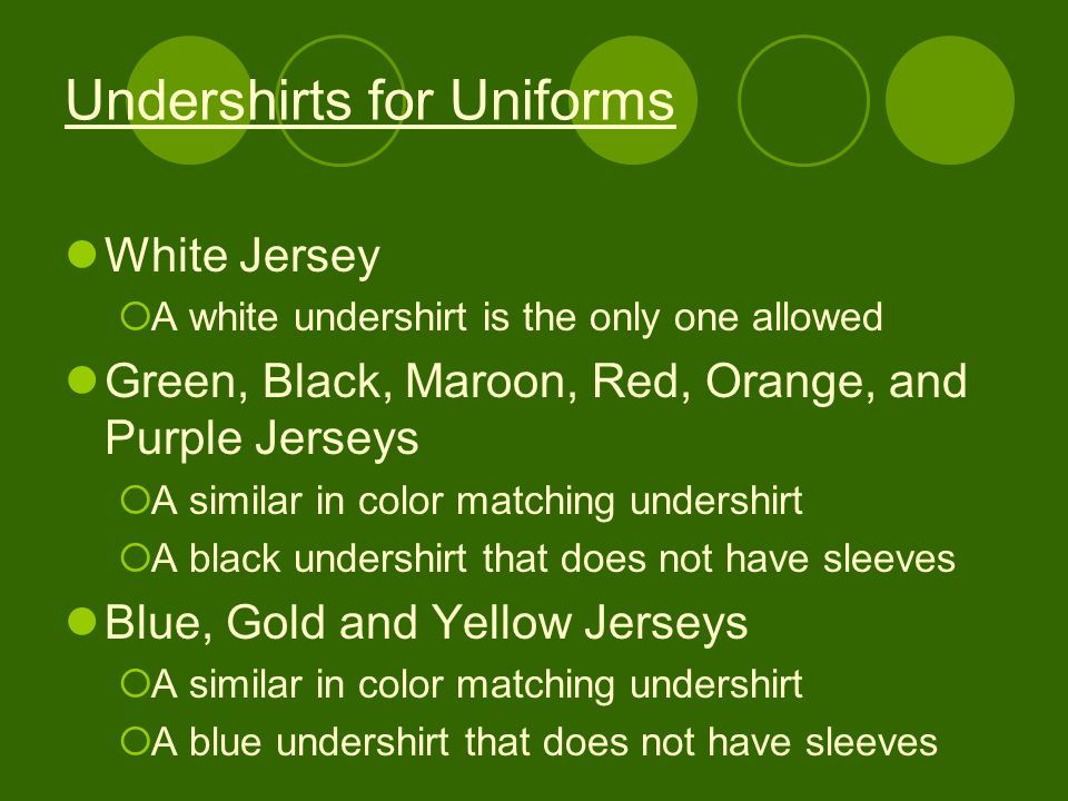 Undershirts for Uniforms White Jersey  A white undershirt is the only one allowed Green, Black, Maroon, Red, Orange, and Purple Jerseys  A similar in color matching undershirt  A black undershirt that does not have sleeves Blue, Gold and Yellow Jerseys  A similar in color matching undershirt  A blue undershirt that does not have sleeves