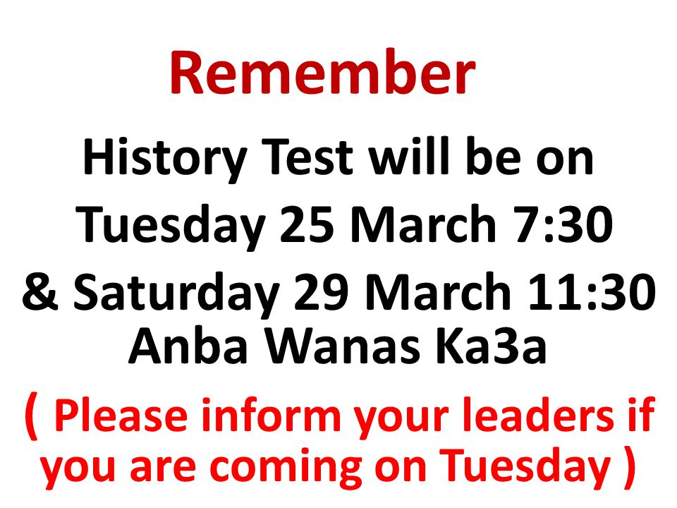 Remember History Test will be on Tuesday 25 March 7:30 & Saturday 29 March 11:30 Anba Wanas Ka3a ( Please inform your leaders if you are coming on Tuesday )