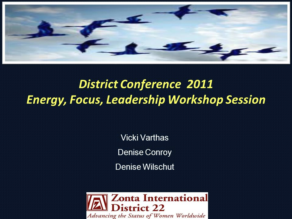 District Conference 2011 Energy, Focus, Leadership Workshop Session Vicki Varthas Denise Conroy Denise Wilschut
