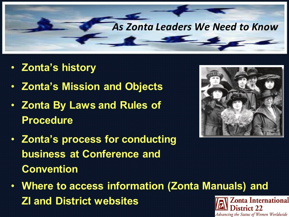 As Zonta Leaders We Need to Know Zonta's history Zonta's Mission and Objects Zonta By Laws and Rules of Procedure Zonta's process for conducting business at Conference and Convention Where to access information (Zonta Manuals) and ZI and District websites