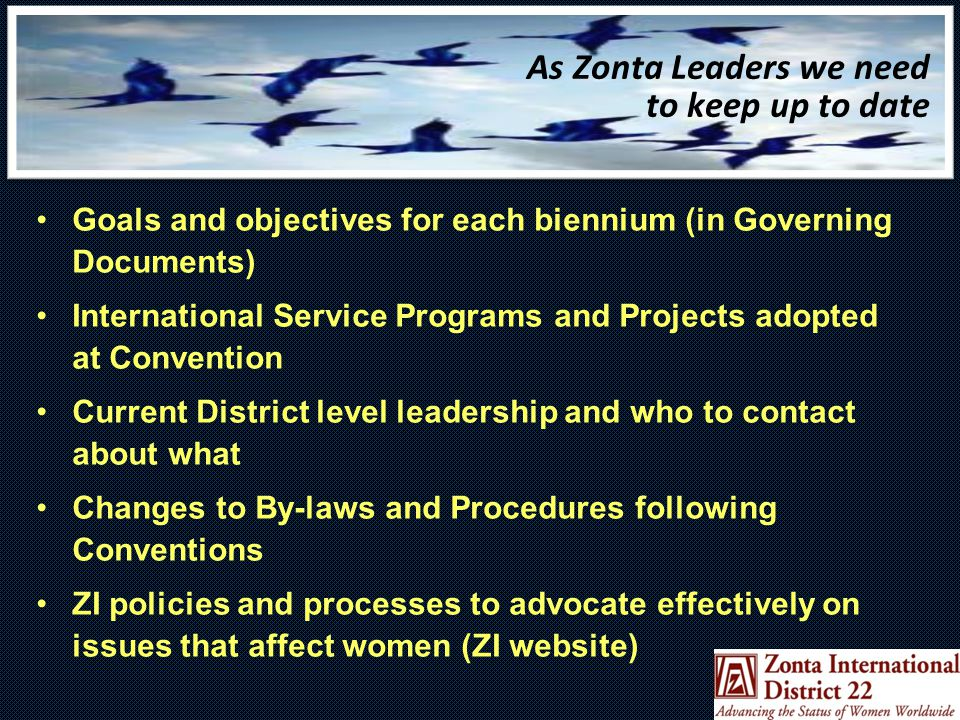 As Zonta Leaders we need to keep up to date Goals and objectives for each biennium (in Governing Documents) International Service Programs and Projects adopted at Convention Current District level leadership and who to contact about what Changes to By-laws and Procedures following Conventions ZI policies and processes to advocate effectively on issues that affect women (ZI website)
