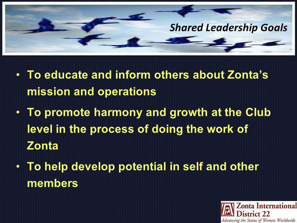 Shared Leadership Goals To educate and inform others about Zonta's mission and operations To promote harmony and growth at the Club level in the process of doing the work of Zonta To help develop potential in self and other members