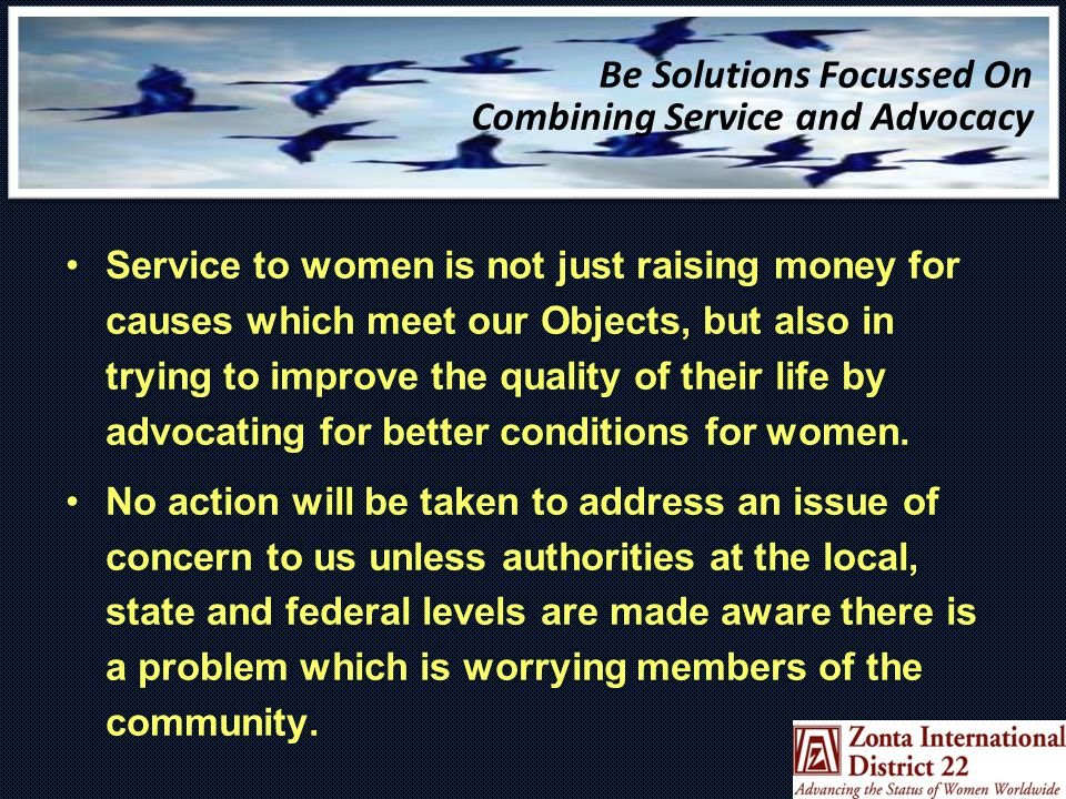 Be Solutions Focussed On Combining Service and Advocacy Service to women is not just raising money for causes which meet our Objects, but also in trying to improve the quality of their life by advocating for better conditions for women.