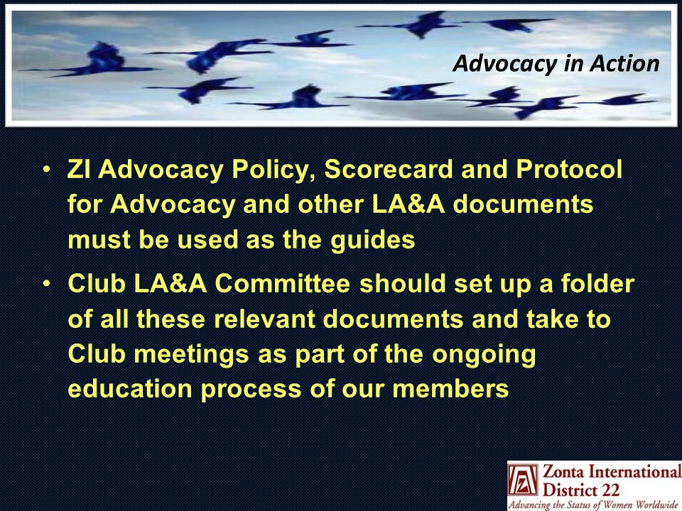 Advocacy in Action ZI Advocacy Policy, Scorecard and Protocol for Advocacy and other LA&A documents must be used as the guides Club LA&A Committee should set up a folder of all these relevant documents and take to Club meetings as part of the ongoing education process of our members