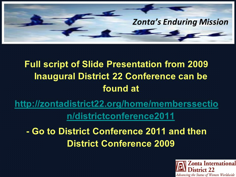 Zonta's Enduring Mission Full script of Slide Presentation from 2009 Inaugural District 22 Conference can be found at http://zontadistrict22.org/home/memberssectio n/districtconference2011 - Go to District Conference 2011 and then District Conference 2009