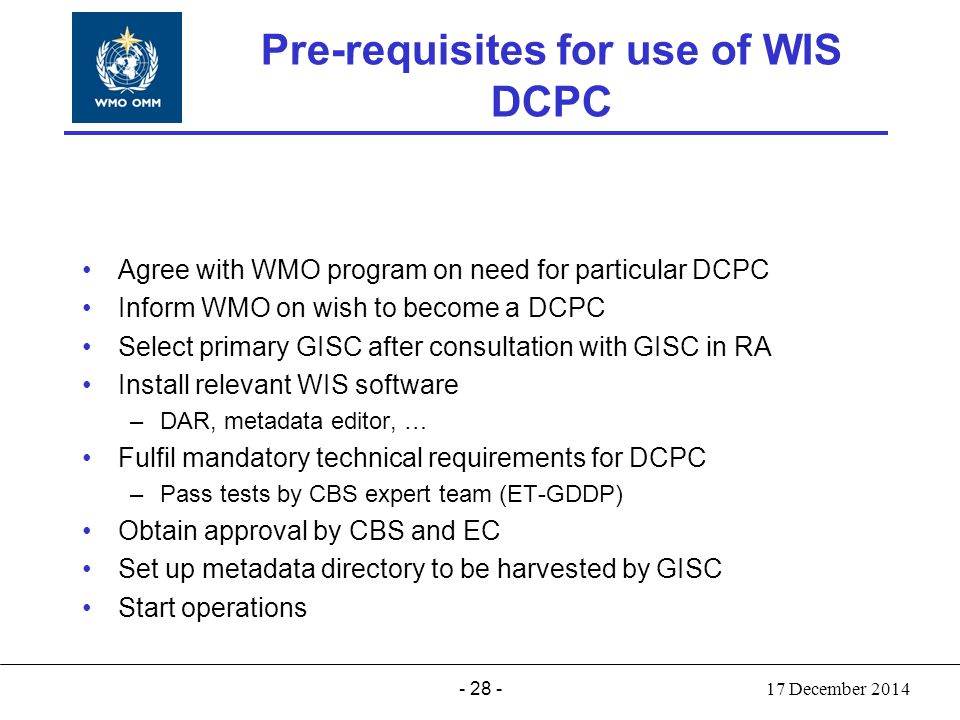 - 28 - World Meteorological Organization Working together in weather, climate and water Pre-requisites for use of WIS DCPC Agree with WMO program on n