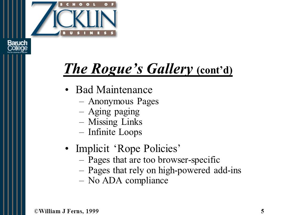 ©William J Ferns, 19995 The Rogue's Gallery (cont'd) Bad Maintenance –Anonymous Pages –Aging paging –Missing Links –Infinite Loops Implicit 'Rope Policies' –Pages that are too browser-specific –Pages that rely on high-powered add-ins –No ADA compliance