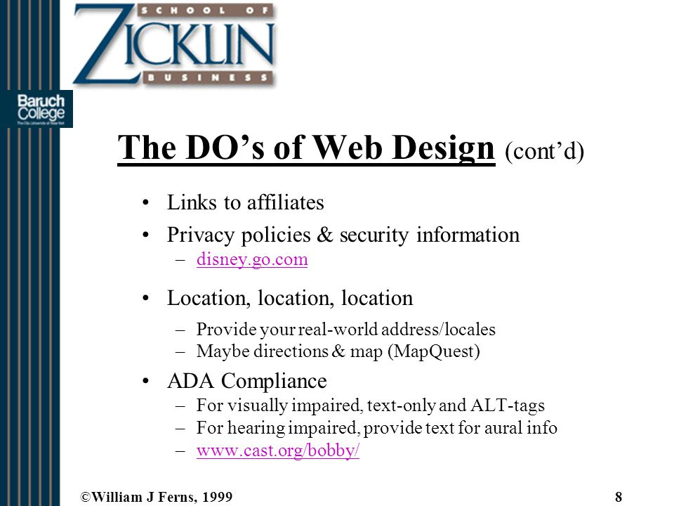 ©William J Ferns, 19998 The DO's of Web Design (cont'd) Links to affiliates Privacy policies & security information –disney.go.comdisney.go.com Location, location, location –Provide your real-world address/locales –Maybe directions & map (MapQuest) ADA Compliance –For visually impaired, text-only and ALT-tags –For hearing impaired, provide text for aural info –www.cast.org/bobby/www.cast.org/bobby/