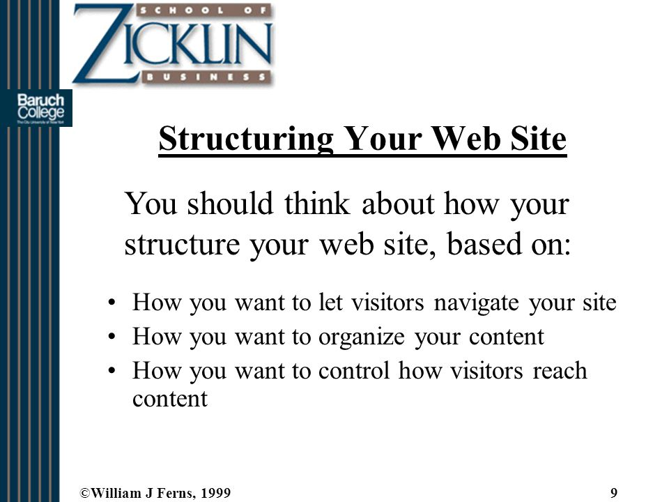 ©William J Ferns, 19999 Structuring Your Web Site How you want to let visitors navigate your site How you want to organize your content How you want to control how visitors reach content You should think about how your structure your web site, based on: