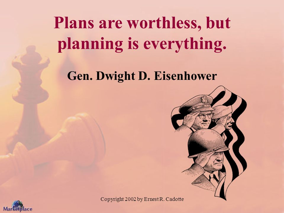 Copyright 2002 by Ernest R. Cadotte Plans are worthless, but planning is everything.