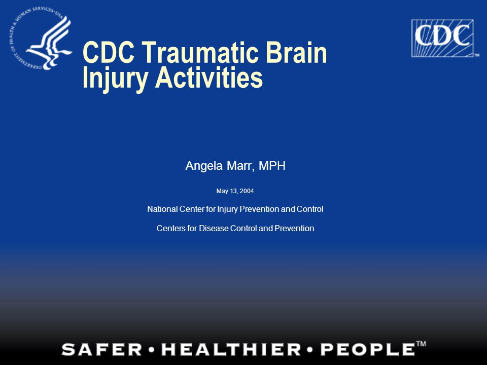 CDC Traumatic Brain Injury Activities Angela Marr, MPH May 13, 2004 National Center for Injury Prevention and Control Centers for Disease Control and Prevention