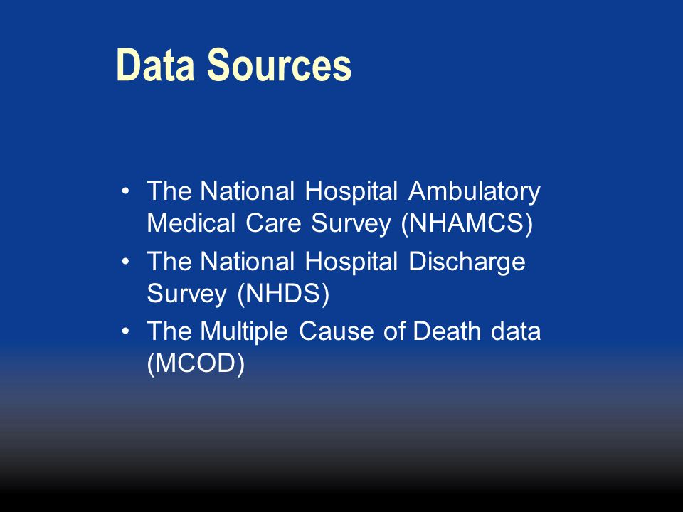 Data Sources The National Hospital Ambulatory Medical Care Survey (NHAMCS) The National Hospital Discharge Survey (NHDS) The Multiple Cause of Death data (MCOD)