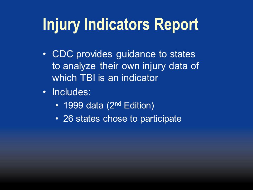 Injury Indicators Report CDC provides guidance to states to analyze their own injury data of which TBI is an indicator Includes: 1999 data (2 nd Edition) 26 states chose to participate