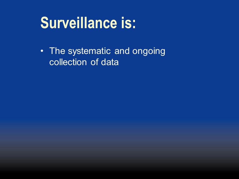 Surveillance is: The systematic and ongoing collection of data